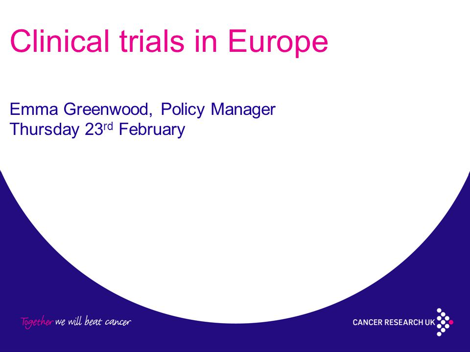 Clinical trials in Europe Emma Greenwood, Policy Manager Thursday 23 rd February