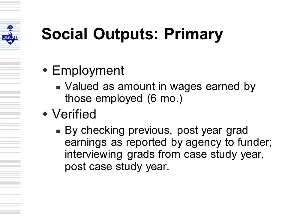 Social Outputs: Primary  Employment Valued as amount in wages earned by those employed (6 mo.)  Verified By checking previous, post year grad earnings as reported by agency to funder; interviewing grads from case study year, post case study year.