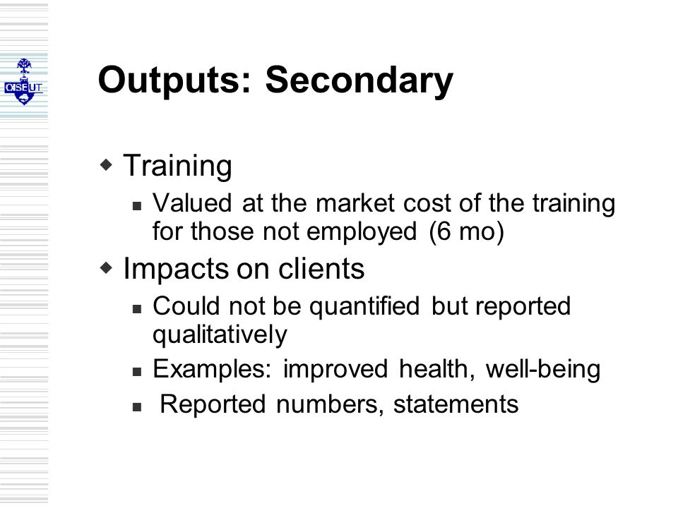Outputs: Secondary  Training Valued at the market cost of the training for those not employed (6 mo)  Impacts on clients Could not be quantified but reported qualitatively Examples: improved health, well-being Reported numbers, statements
