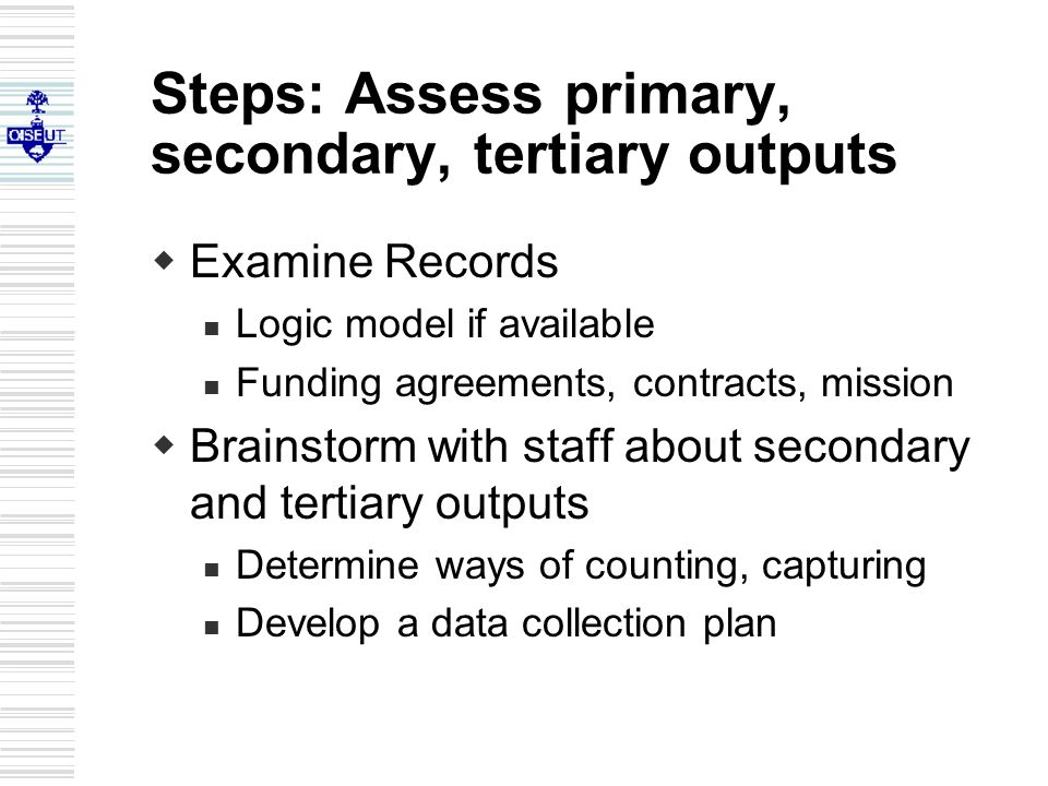 Steps: Assess primary, secondary, tertiary outputs  Examine Records Logic model if available Funding agreements, contracts, mission  Brainstorm with staff about secondary and tertiary outputs Determine ways of counting, capturing Develop a data collection plan