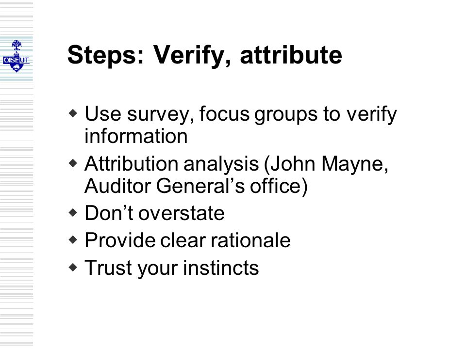 Steps: Verify, attribute  Use survey, focus groups to verify information  Attribution analysis (John Mayne, Auditor General's office)  Don't overstate  Provide clear rationale  Trust your instincts