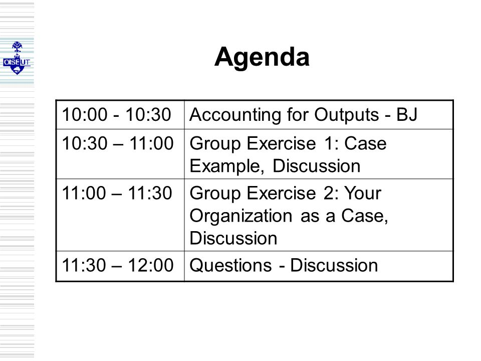 Agenda 10:00 - 10:30Accounting for Outputs - BJ 10:30 – 11:00Group Exercise 1: Case Example, Discussion 11:00 – 11:30Group Exercise 2: Your Organizati