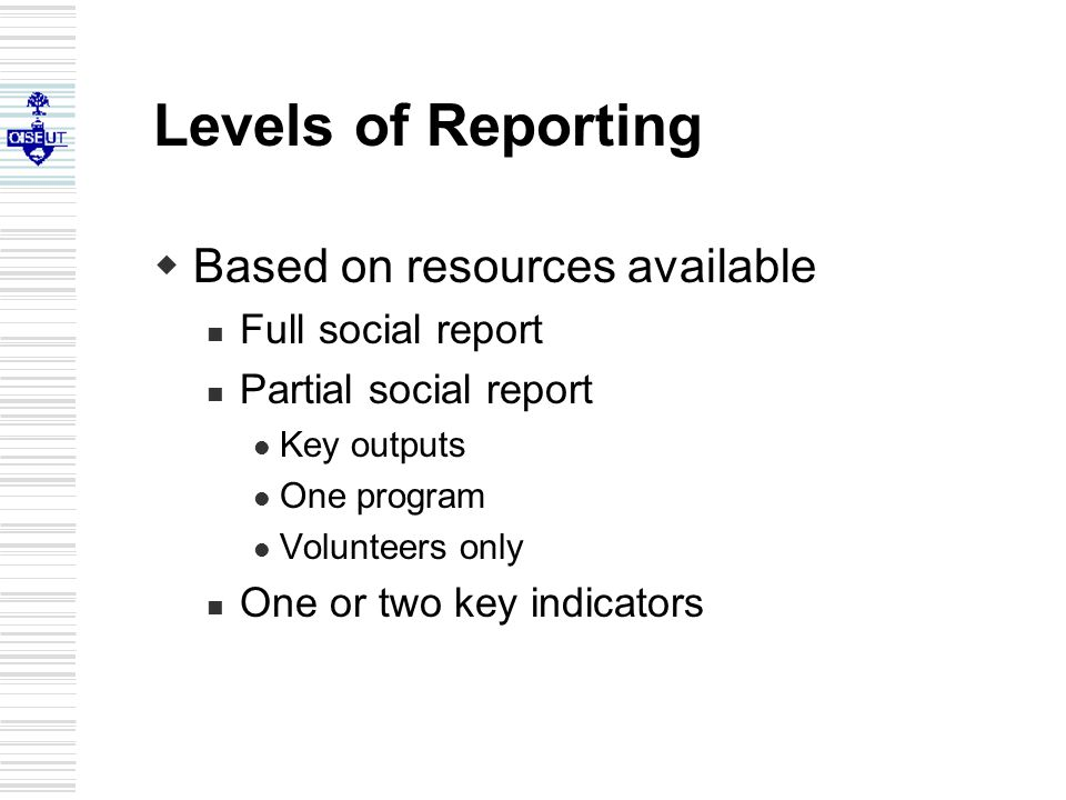 Levels of Reporting  Based on resources available Full social report Partial social report Key outputs One program Volunteers only One or two key indicators