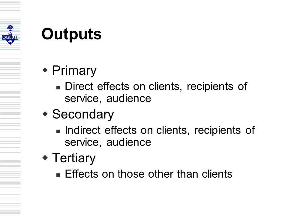 Outputs  Primary Direct effects on clients, recipients of service, audience  Secondary Indirect effects on clients, recipients of service, audience  Tertiary Effects on those other than clients