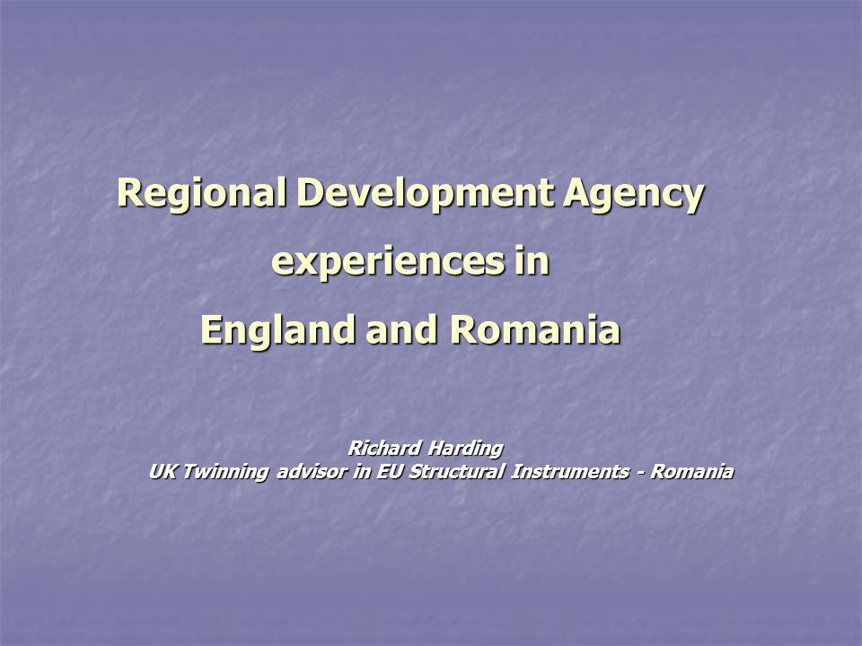 Regional Development Agency experiences in England and Romania Richard Harding UK Twinning advisor in EU Structural Instruments - Romania