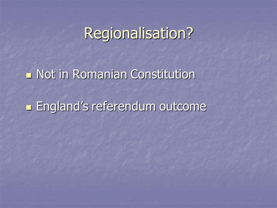 Regionalisation? Not in Romanian Constitution Not in Romanian Constitution England's referendum outcome England's referendum outcome