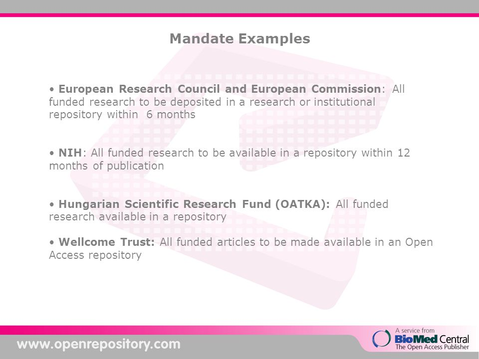 Mandate Examples European Research Council and European Commission: All funded research to be deposited in a research or institutional repository within 6 months NIH: All funded research to be available in a repository within 12 months of publication Hungarian Scientific Research Fund (OATKA): All funded research available in a repository Wellcome Trust: All funded articles to be made available in an Open Access repository