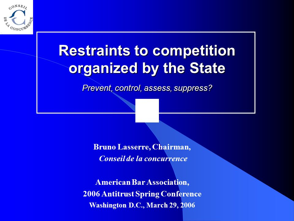 Restraints to competition organized by the State Prevent, control, assess, suppress? Bruno Lasserre, Chairman, Conseil de la concurrence American Bar