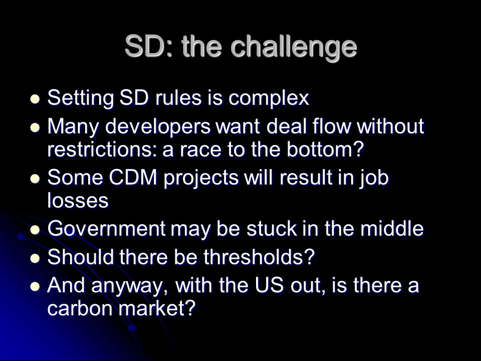 SD: the challenge Setting SD rules is complex Many developers want deal flow without restrictions: a race to the bottom? Some CDM projects will result