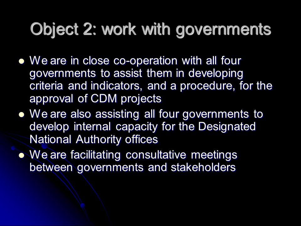 Object 2: work with governments We are in close co-operation with all four governments to assist them in developing criteria and indicators, and a pro