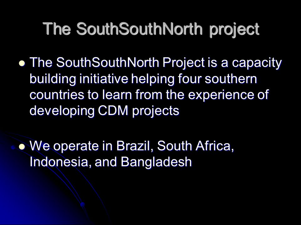 The SouthSouthNorth project The SouthSouthNorth Project is a capacity building initiative helping four southern countries to learn from the experience