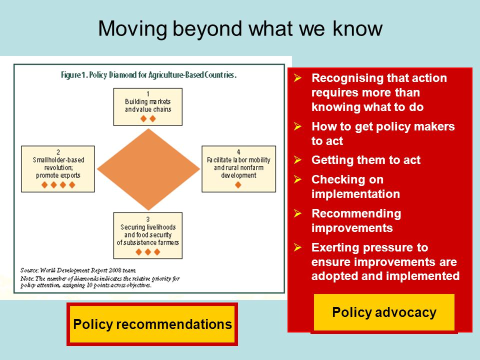 Moving beyond what we know  Recognising that action requires more than knowing what to do  How to get policy makers to act  Getting them to act  Checking on implementation  Recommending improvements  Exerting pressure to ensure improvements are adopted and implemented Policy advocacy Policy recommendations