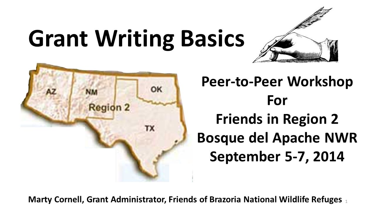 1 Grant Writing Basics Peer-to-Peer Workshop For Friends in Region 2 Bosque del Apache NWR September 5-7, 2014 Marty Cornell, Grant Administrator, Friends of Brazoria National Wildlife Refuges