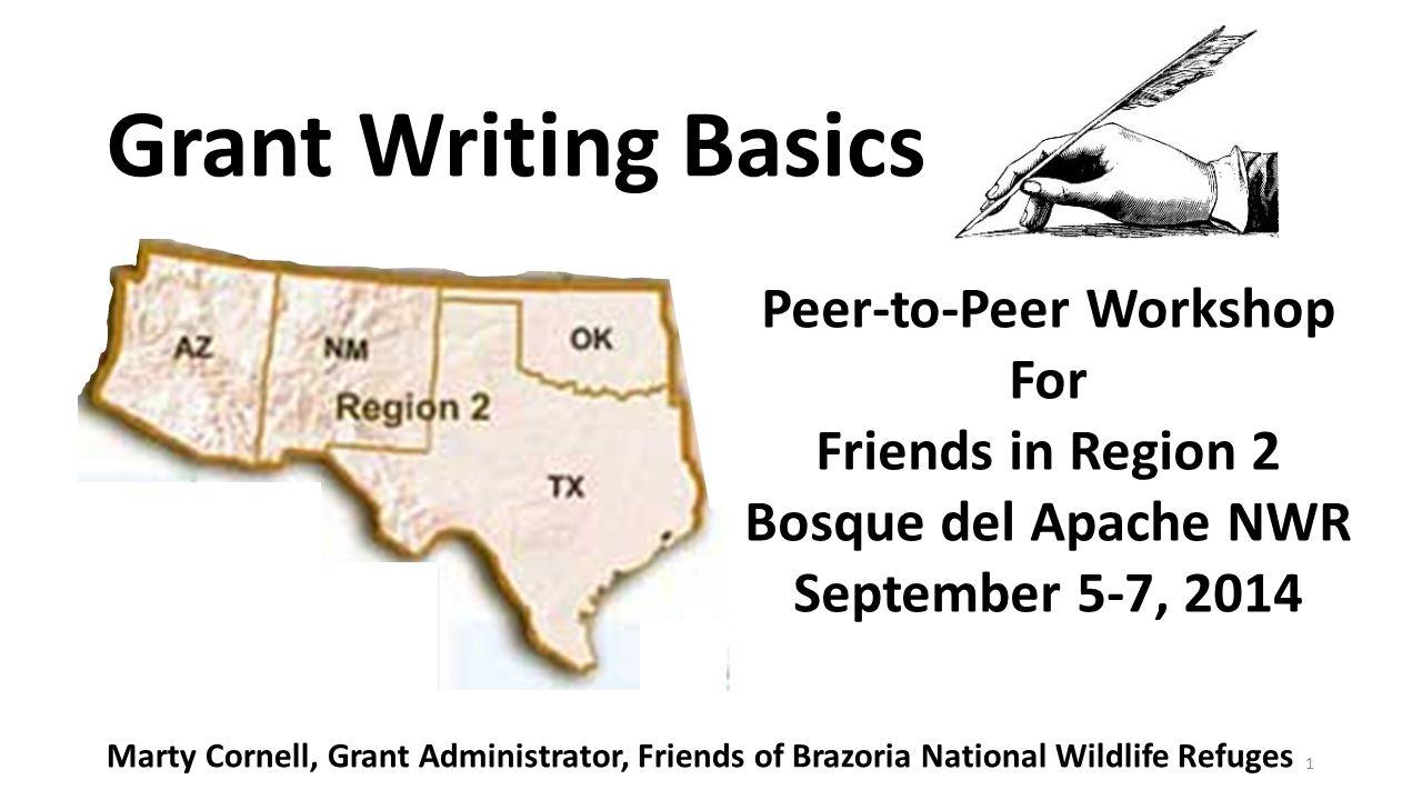 1 Grant Writing Basics Peer-to-Peer Workshop For Friends in Region 2 Bosque del Apache NWR September 5-7, 2014 Marty Cornell, Grant Administrator, Fri