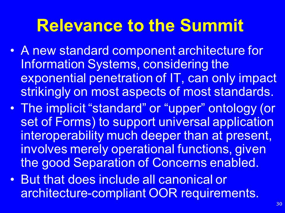 30 Relevance to the Summit A new standard component architecture for Information Systems, considering the exponential penetration of IT, can only impact strikingly on most aspects of most standards.