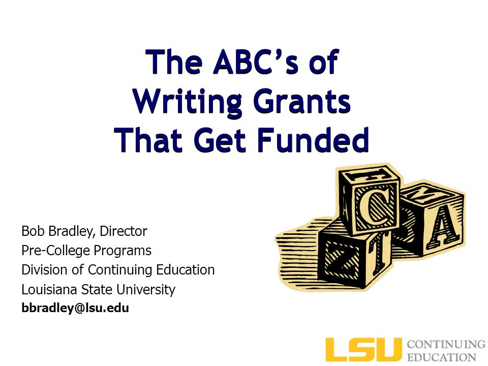 The ABC's of Writing Grants That Get Funded Bob Bradley, Director Pre-College Programs Division of Continuing Education Louisiana State University bbradley@lsu.edu