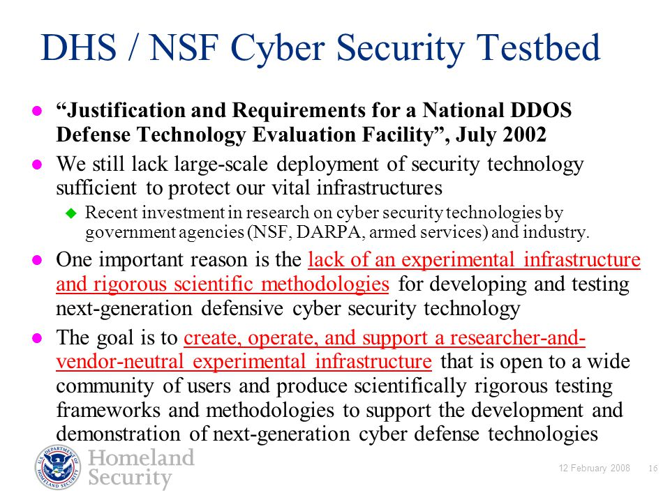 12 February 200816 DHS / NSF Cyber Security Testbed Justification and Requirements for a National DDOS Defense Technology Evaluation Facility , July 2002 We still lack large-scale deployment of security technology sufficient to protect our vital infrastructures  Recent investment in research on cyber security technologies by government agencies (NSF, DARPA, armed services) and industry.