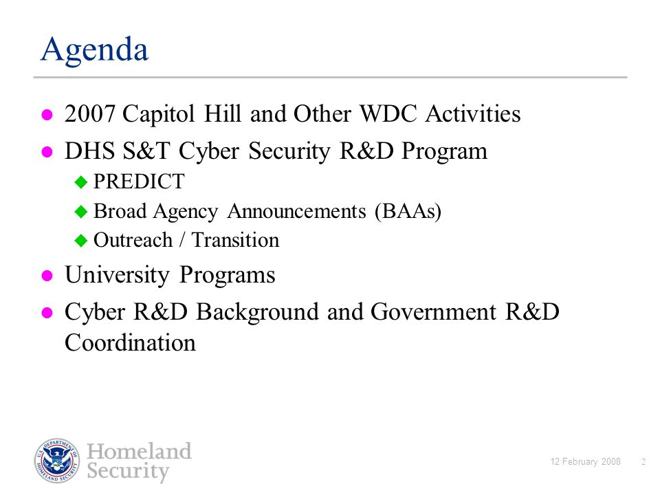 12 February 20082 Agenda 2007 Capitol Hill and Other WDC Activities DHS S&T Cyber Security R&D Program  PREDICT  Broad Agency Announcements (BAAs)  Outreach / Transition University Programs Cyber R&D Background and Government R&D Coordination