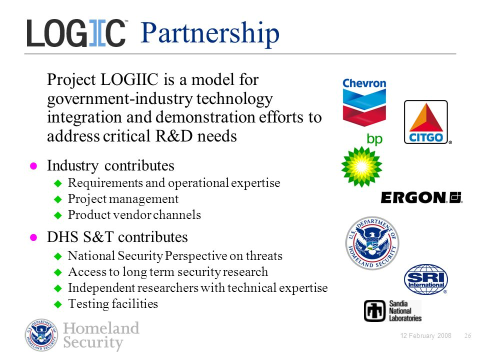 12 February 200826 Partnership Project LOGIIC is a model for government-industry technology integration and demonstration efforts to address critical R&D needs Industry contributes  Requirements and operational expertise  Project management  Product vendor channels DHS S&T contributes  National Security Perspective on threats  Access to long term security research  Independent researchers with technical expertise  Testing facilities