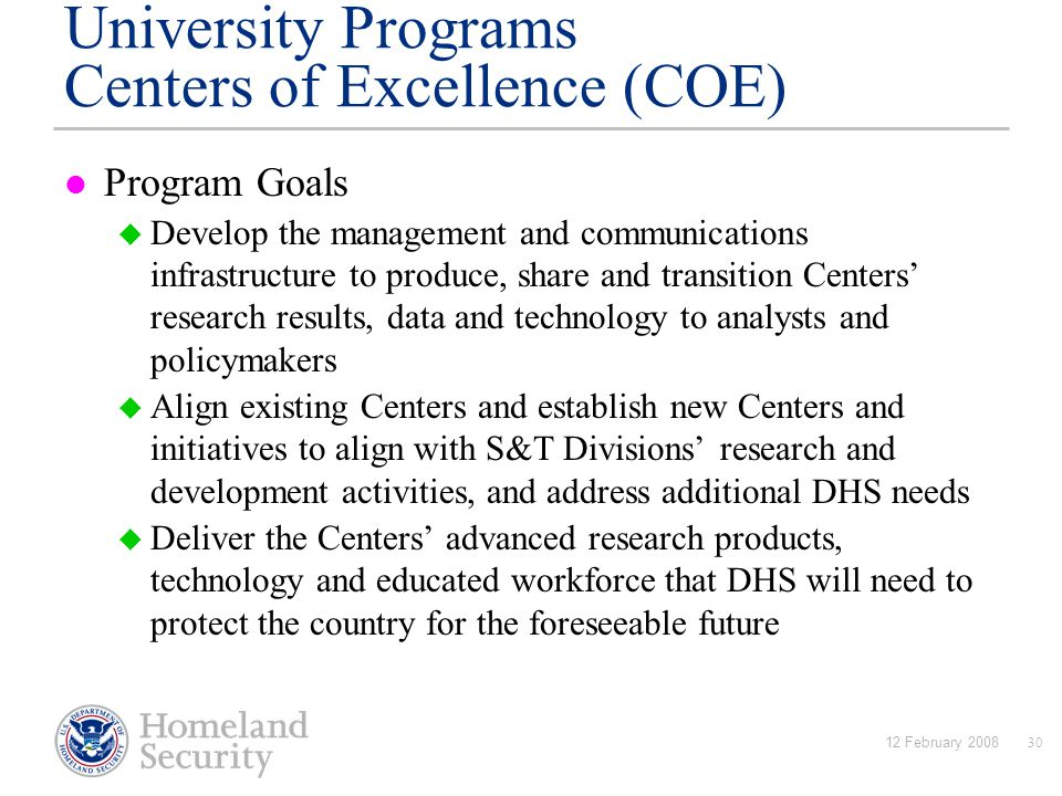 12 February 200830 University Programs Centers of Excellence (COE) Program Goals  Develop the management and communications infrastructure to produce, share and transition Centers' research results, data and technology to analysts and policymakers  Align existing Centers and establish new Centers and initiatives to align with S&T Divisions' research and development activities, and address additional DHS needs  Deliver the Centers' advanced research products, technology and educated workforce that DHS will need to protect the country for the foreseeable future