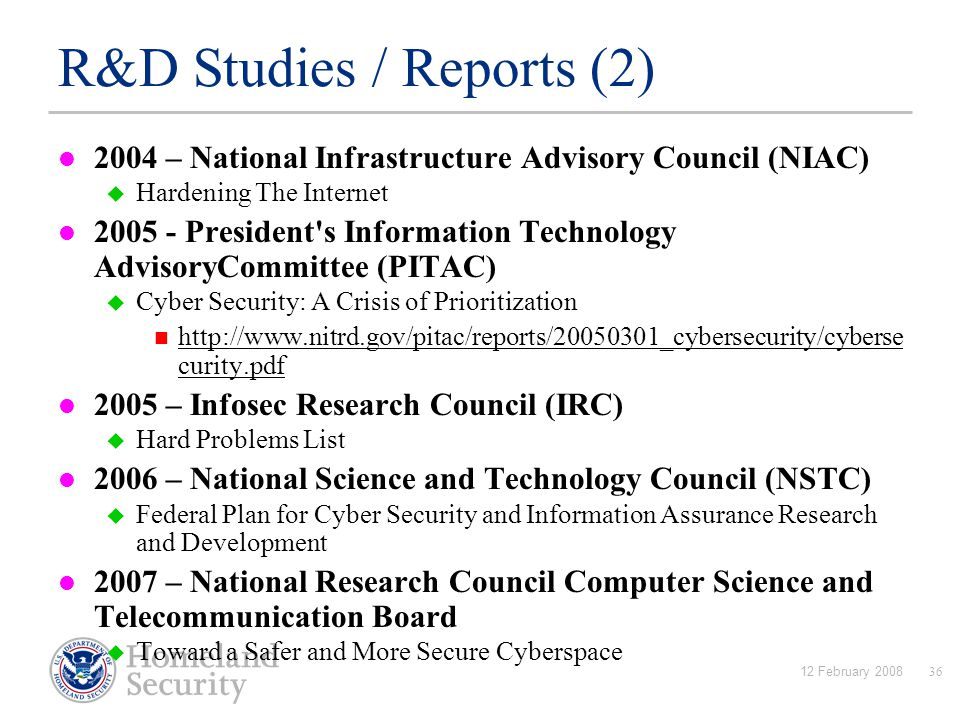 12 February 200836 R&D Studies / Reports (2) 2004 – National Infrastructure Advisory Council (NIAC)  Hardening The Internet 2005 - President s Information Technology AdvisoryCommittee (PITAC)  Cyber Security: A Crisis of Prioritization http://www.nitrd.gov/pitac/reports/20050301_cybersecurity/cyberse curity.pdf http://www.nitrd.gov/pitac/reports/20050301_cybersecurity/cyberse curity.pdf 2005 – Infosec Research Council (IRC)  Hard Problems List 2006 – National Science and Technology Council (NSTC)  Federal Plan for Cyber Security and Information Assurance Research and Development 2007 – National Research Council Computer Science and Telecommunication Board  Toward a Safer and More Secure Cyberspace
