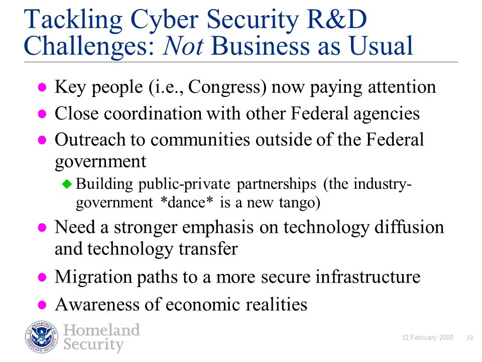 12 February 200839 Tackling Cyber Security R&D Challenges: Not Business as Usual Key people (i.e., Congress) now paying attention Close coordination with other Federal agencies Outreach to communities outside of the Federal government  Building public-private partnerships (the industry- government *dance* is a new tango) Need a stronger emphasis on technology diffusion and technology transfer Migration paths to a more secure infrastructure Awareness of economic realities