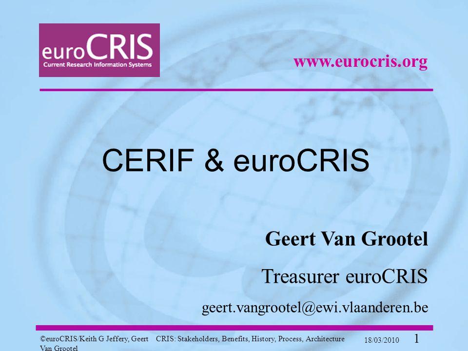 ©euroCRIS/Keith G Jeffery, Geert Van Grootel CRIS: Stakeholders, Benefits, History, Process, Architecture 18/03/2010 1 CERIF & euroCRIS Geert Van Grootel Treasurer euroCRIS geert.vangrootel@ewi.vlaanderen.be www.eurocris.org