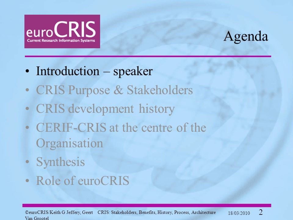 ©euroCRIS/Keith G Jeffery, Geert Van Grootel CRIS: Stakeholders, Benefits, History, Process, Architecture 18/03/2010 2 Agenda Introduction – speaker CRIS Purpose & Stakeholders CRIS development history CERIF-CRIS at the centre of the Organisation Synthesis Role of euroCRIS