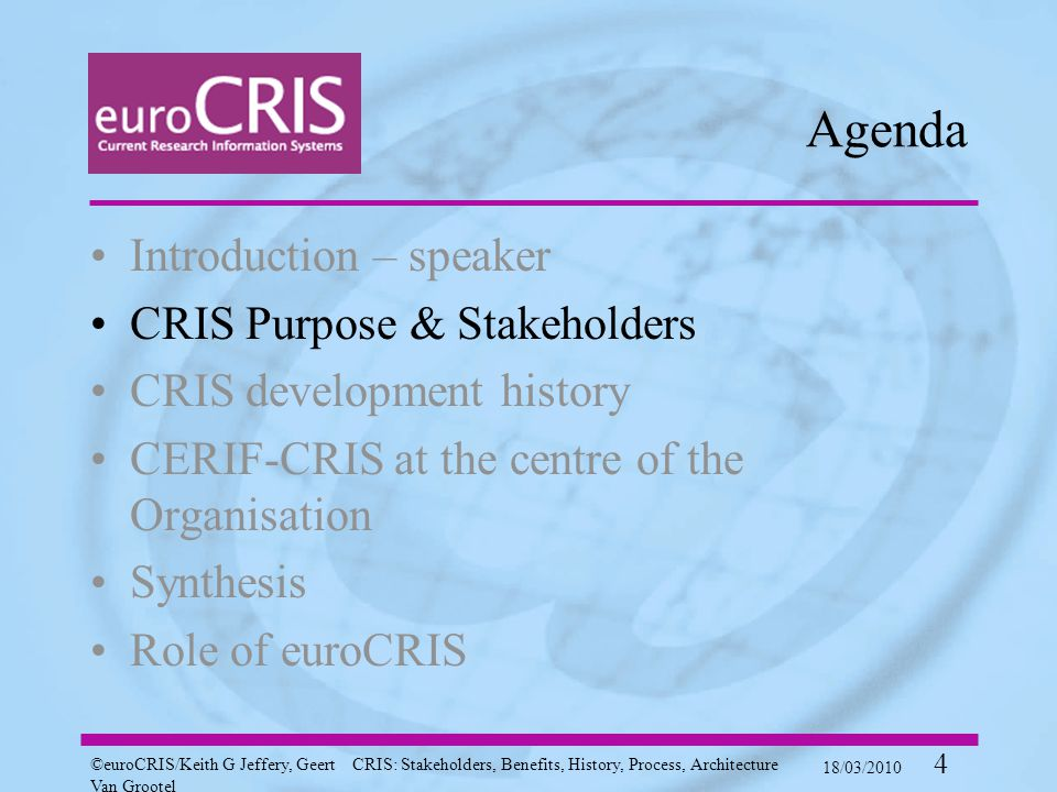 ©euroCRIS/Keith G Jeffery, Geert Van Grootel CRIS: Stakeholders, Benefits, History, Process, Architecture 18/03/2010 4 Agenda Introduction – speaker CRIS Purpose & Stakeholders CRIS development history CERIF-CRIS at the centre of the Organisation Synthesis Role of euroCRIS