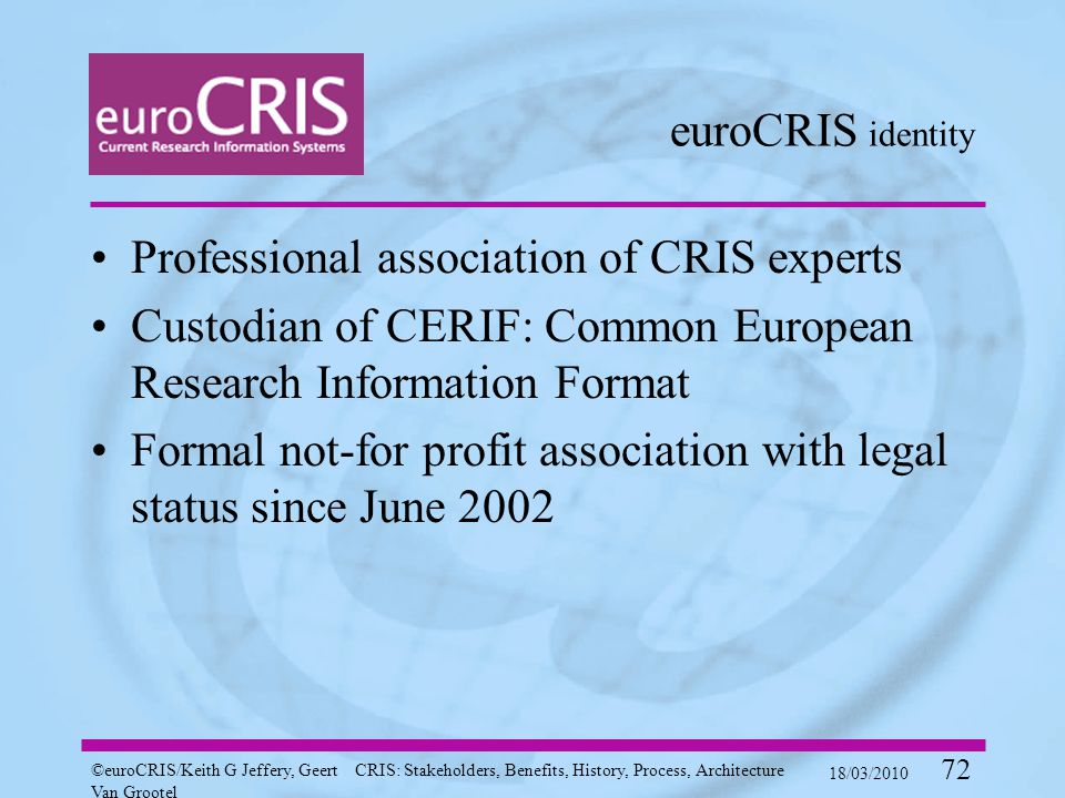 ©euroCRIS/Keith G Jeffery, Geert Van Grootel CRIS: Stakeholders, Benefits, History, Process, Architecture 18/03/2010 72 euroCRIS identity Professional association of CRIS experts Custodian of CERIF: Common European Research Information Format Formal not-for profit association with legal status since June 2002