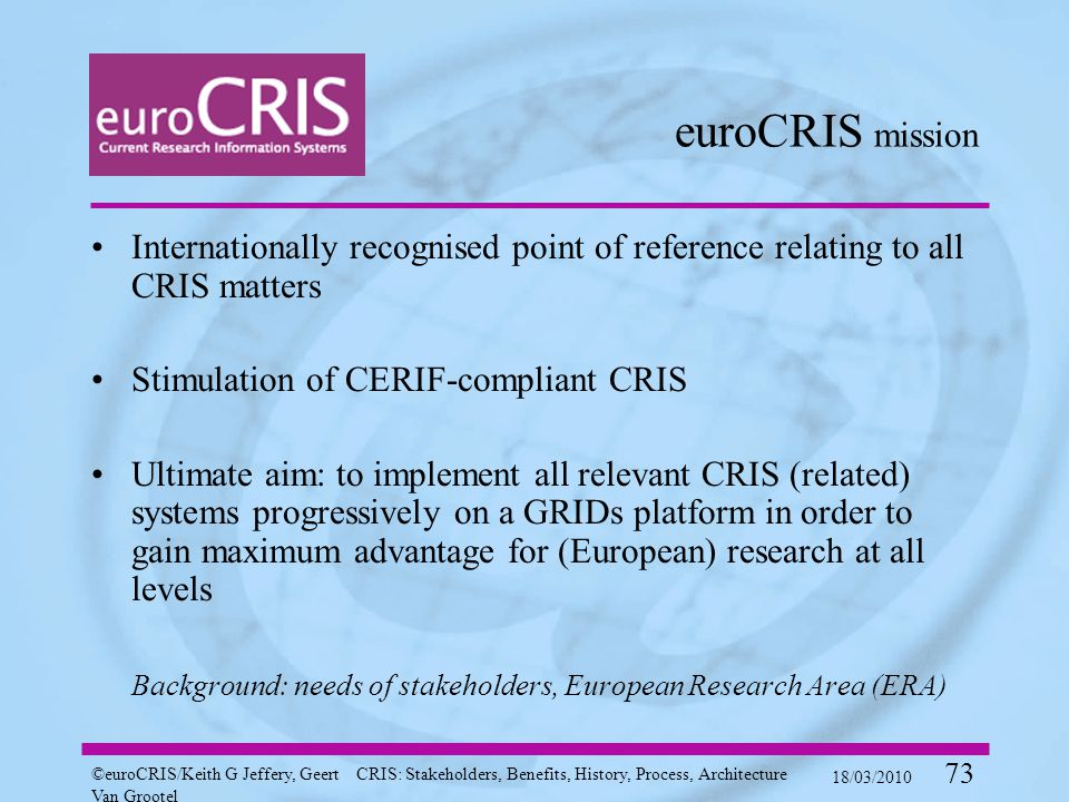 ©euroCRIS/Keith G Jeffery, Geert Van Grootel CRIS: Stakeholders, Benefits, History, Process, Architecture 18/03/2010 73 euroCRIS mission Internationally recognised point of reference relating to all CRIS matters Stimulation of CERIF-compliant CRIS Ultimate aim: to implement all relevant CRIS (related) systems progressively on a GRIDs platform in order to gain maximum advantage for (European) research at all levels Background: needs of stakeholders, European Research Area (ERA)