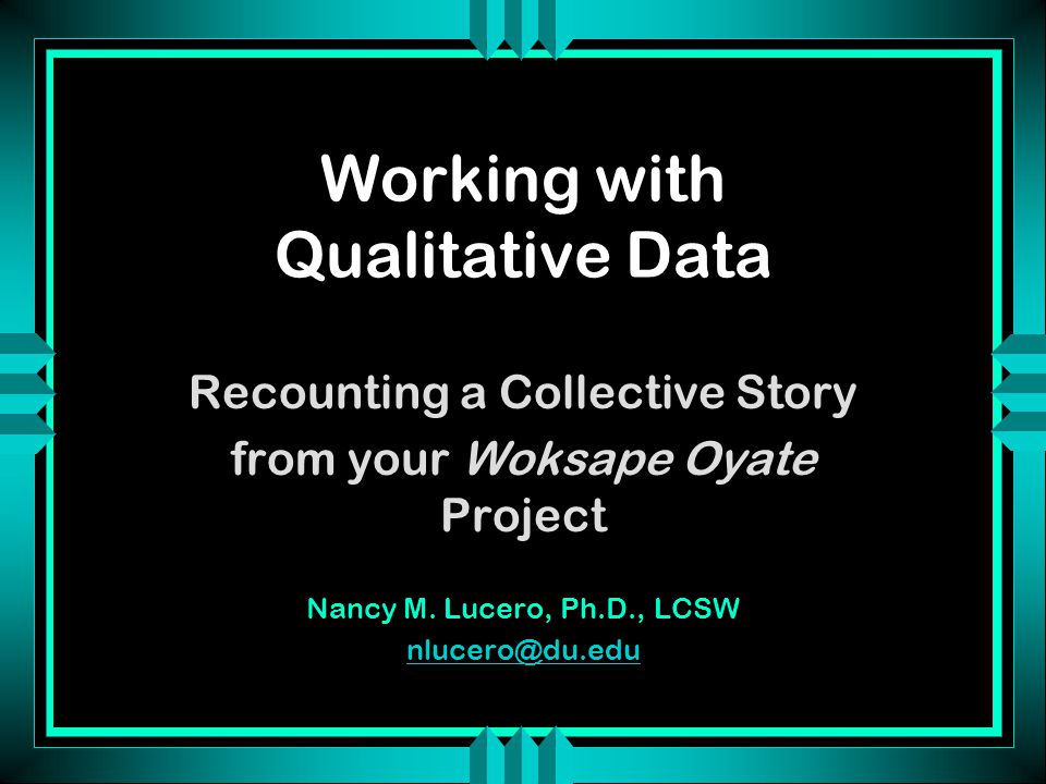 Working with Qualitative Data Recounting a Collective Story from your Woksape Oyate Project Nancy M. Lucero, Ph.D., LCSW nlucero@du.edu