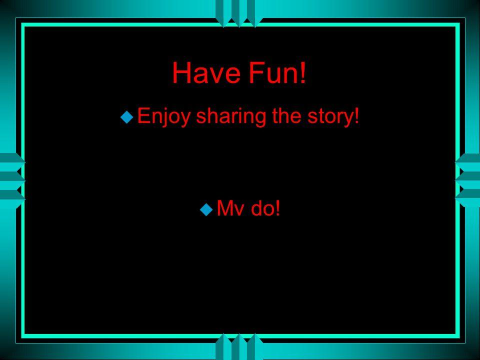 Have Fun! u Enjoy sharing the story! u Mv do!