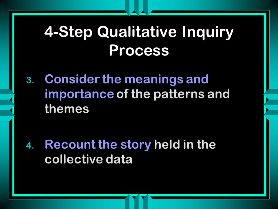 4-Step Qualitative Inquiry Process 3. Consider the meanings and importance of the patterns and themes 4. Recount the story held in the collective data