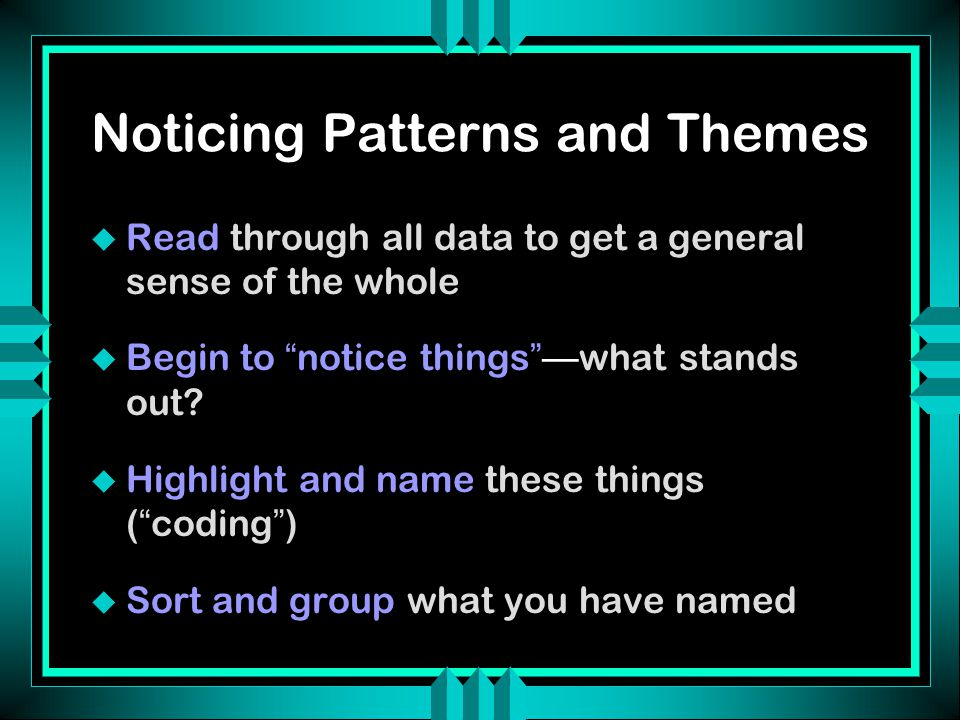 "Noticing Patterns and Themes u Read through all data to get a general sense of the whole  Begin to "" notice things ""— what stands out?  Highlight an"