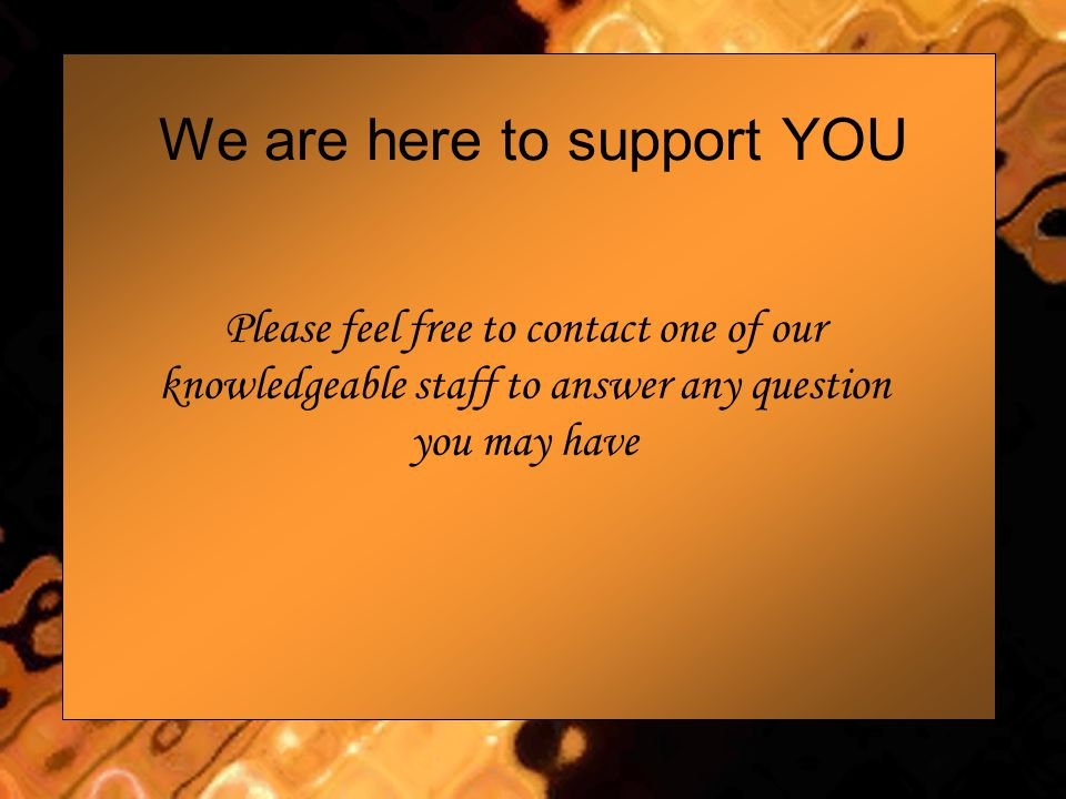 We are here to support YOU Please feel free to contact one of our knowledgeable staff to answer any question you may have