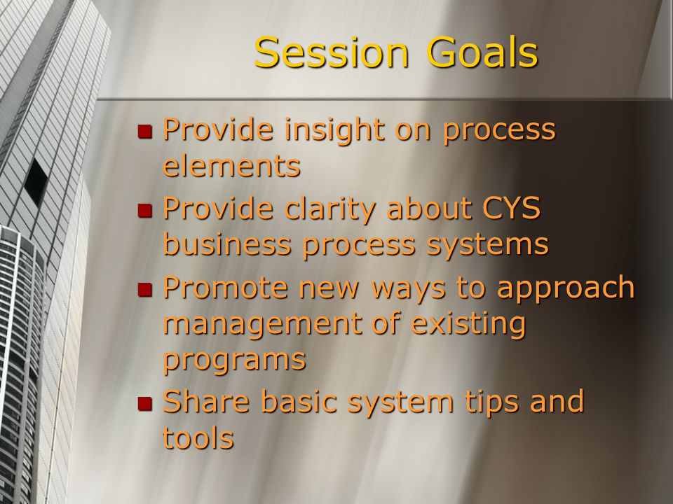 Session Goals Provide insight on process elements Provide insight on process elements Provide clarity about CYS business process systems Provide clari