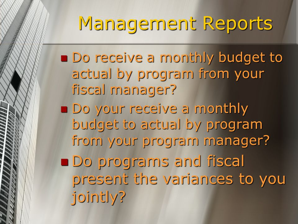 Management Reports Do receive a monthly budget to actual by program from your fiscal manager.