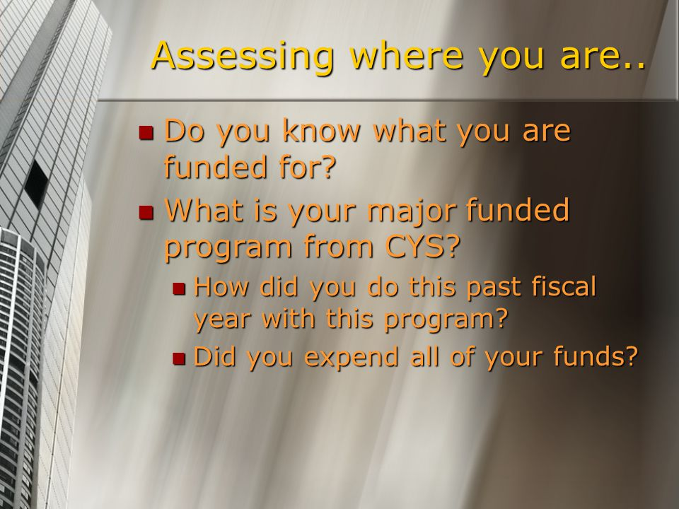 Assessing where you are.. Do you know what you are funded for? Do you know what you are funded for? What is your major funded program from CYS? What i