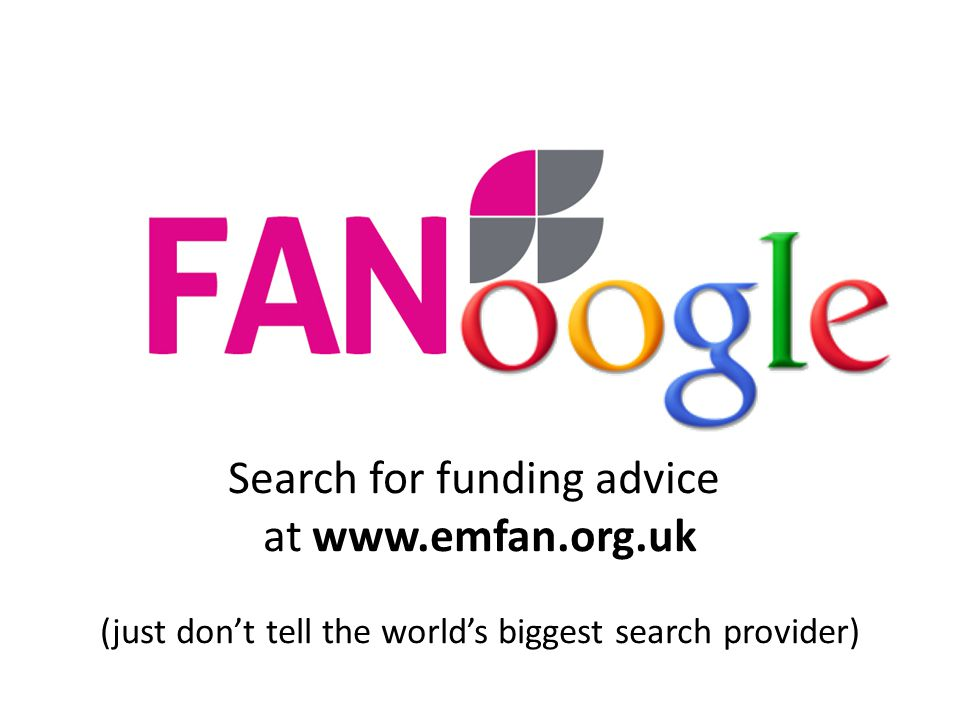 Search for funding advice at www.emfan.org.uk (just don't tell the world's biggest search provider)