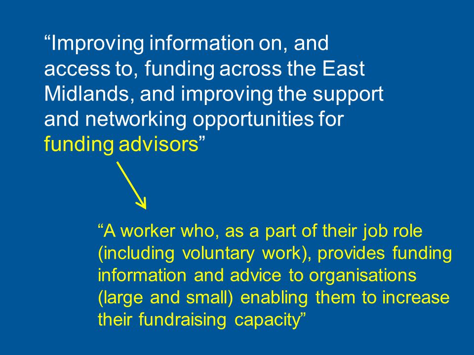 Improving information on, and access to, funding across the East Midlands, and improving the support and networking opportunities for funding advisors A worker who, as a part of their job role (including voluntary work), provides funding information and advice to organisations (large and small) enabling them to increase their fundraising capacity