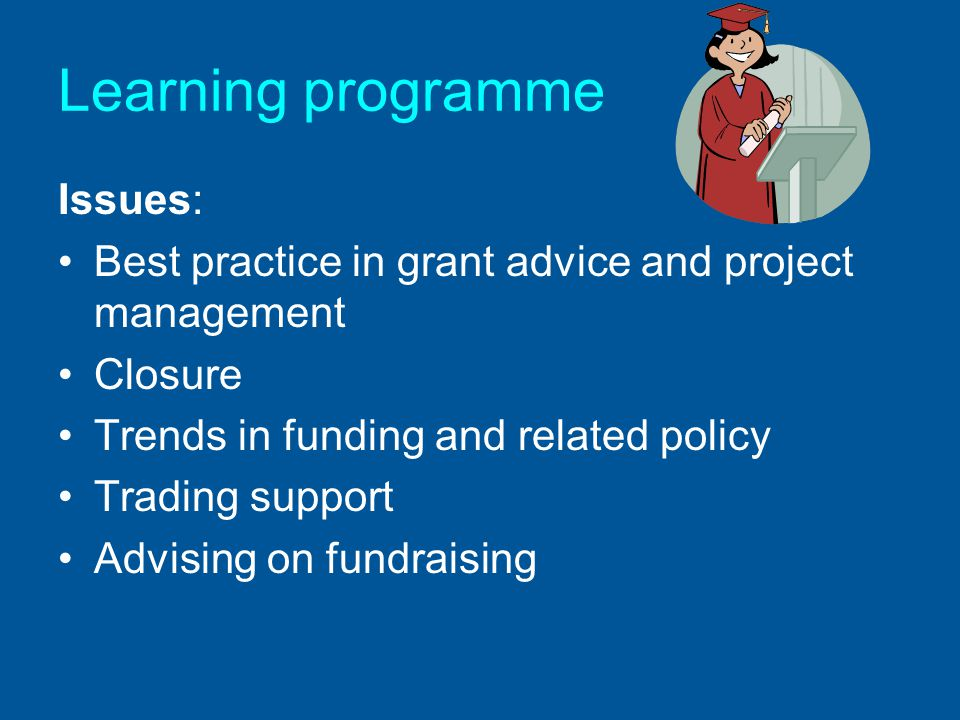 Learning programme Issues: Best practice in grant advice and project management Closure Trends in funding and related policy Trading support Advising on fundraising