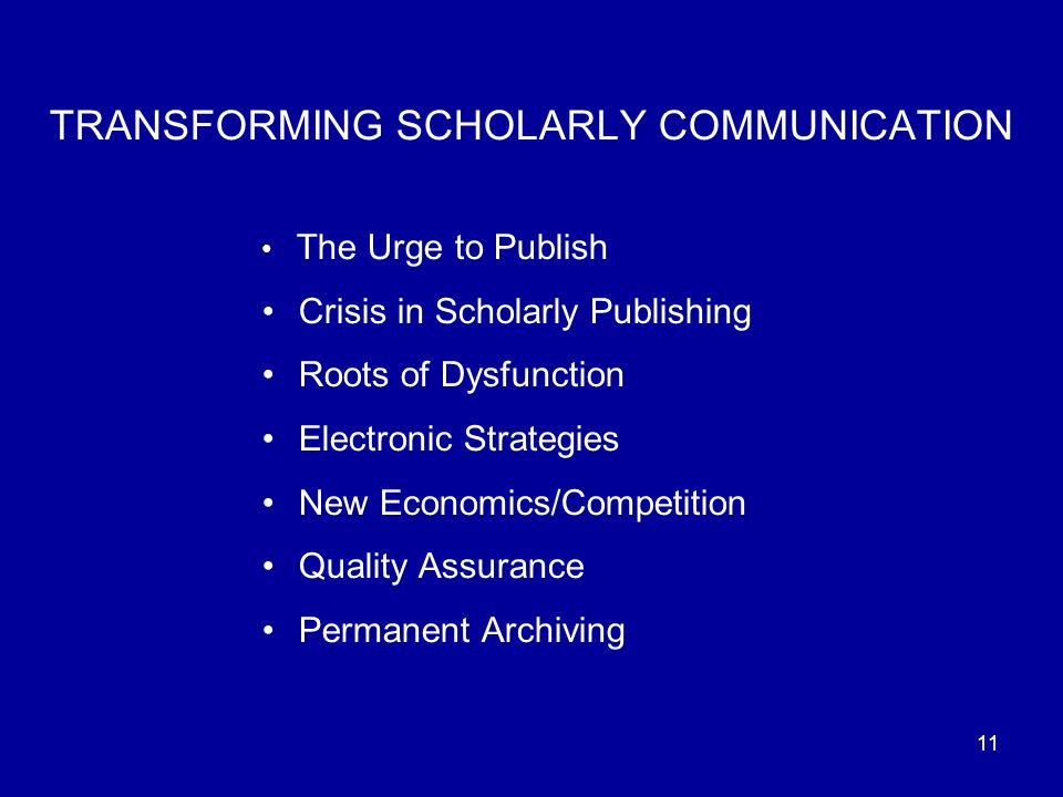 11 TRANSFORMING SCHOLARLY COMMUNICATION The Urge to Publish Crisis in Scholarly Publishing Roots of Dysfunction Electronic Strategies New Economics/Competition Quality Assurance Permanent Archiving
