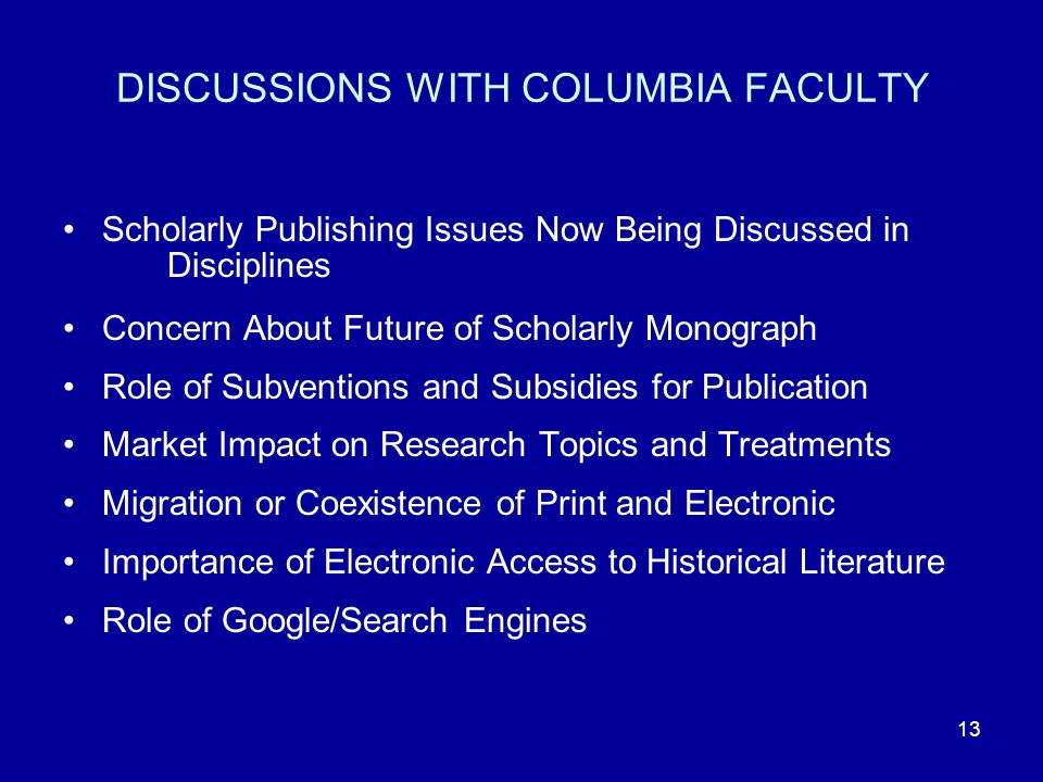 13 DISCUSSIONS WITH COLUMBIA FACULTY Scholarly Publishing Issues Now Being Discussed in Disciplines Concern About Future of Scholarly Monograph Role of Subventions and Subsidies for Publication Market Impact on Research Topics and Treatments Migration or Coexistence of Print and Electronic Importance of Electronic Access to Historical Literature Role of Google/Search Engines