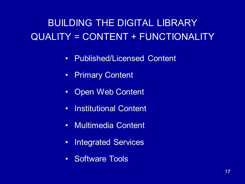 17 BUILDING THE DIGITAL LIBRARY QUALITY = CONTENT + FUNCTIONALITY Published/Licensed Content Primary Content Open Web Content Institutional Content Multimedia Content Integrated Services Software Tools