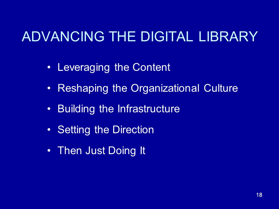 18 ADVANCING THE DIGITAL LIBRARY Leveraging the Content Reshaping the Organizational Culture Building the Infrastructure Setting the Direction Then Just Doing It