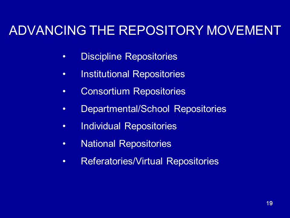 19 ADVANCING THE REPOSITORY MOVEMENT Discipline Repositories Institutional Repositories Consortium Repositories Departmental/School Repositories Individual Repositories National Repositories Referatories/Virtual Repositories