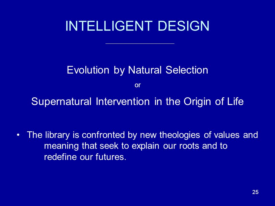 25 INTELLIGENT DESIGN Evolution by Natural Selection or Supernatural Intervention in the Origin of Life The library is confronted by new theologies of values and meaning that seek to explain our roots and to redefine our futures.