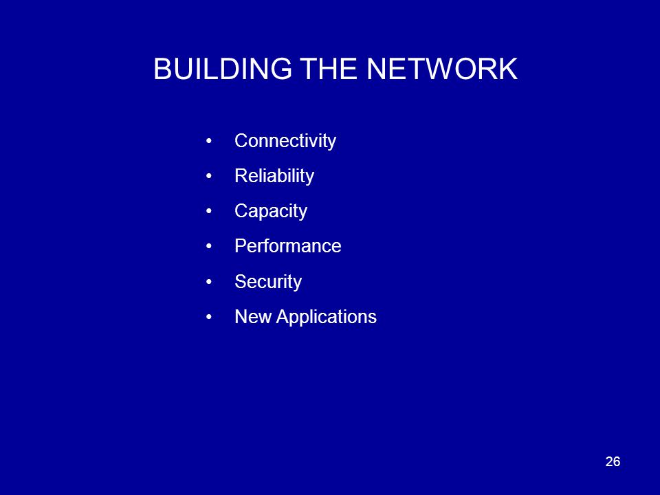 26 BUILDING THE NETWORK Connectivity Reliability Capacity Performance Security New Applications