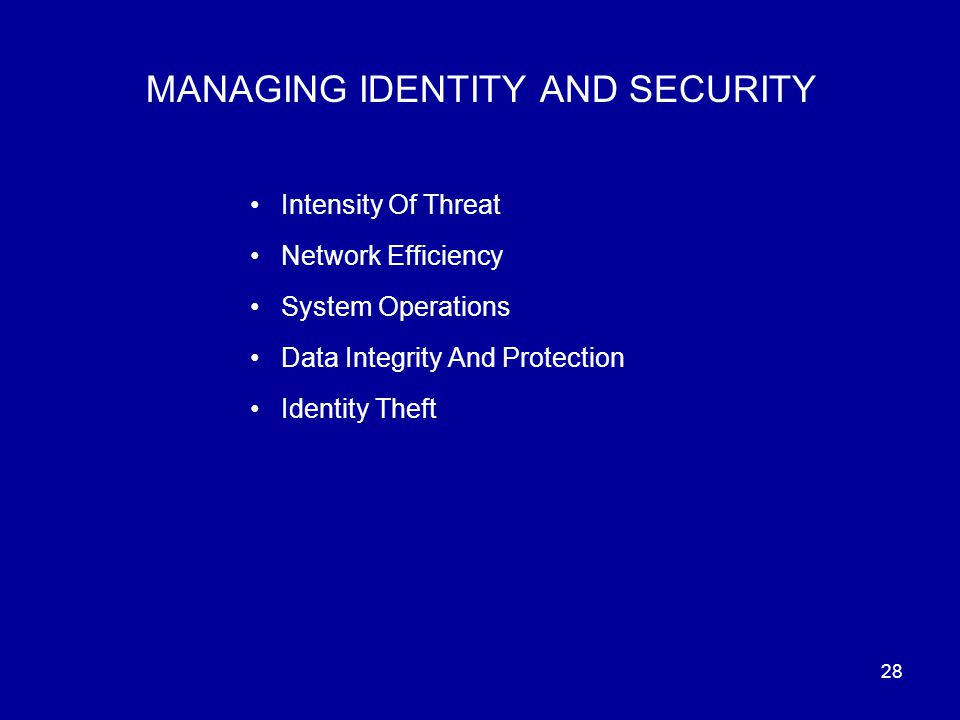 28 MANAGING IDENTITY AND SECURITY Intensity Of Threat Network Efficiency System Operations Data Integrity And Protection Identity Theft